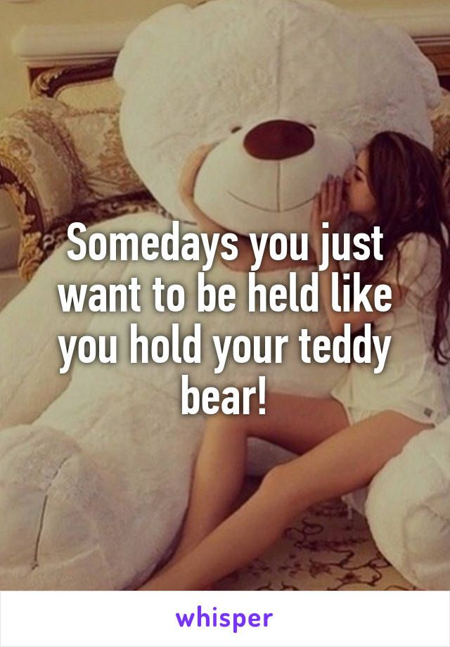 Somedays you just want to be held like you hold your teddy bear!