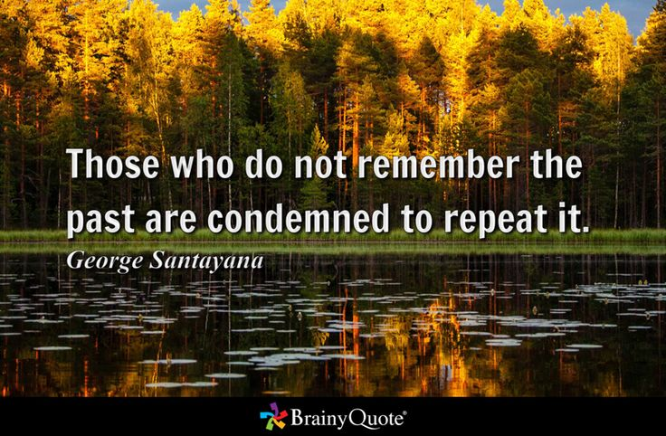 Those who do not remember the past are condemned to repeat it. - George Santayana