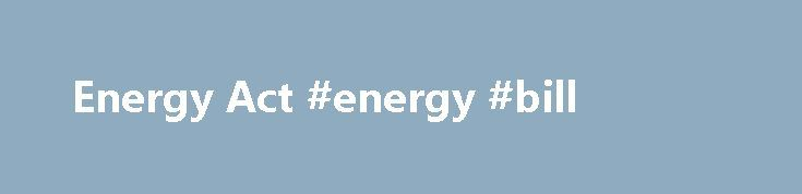Energy Act #energy #bill http://energy.remmont.com/energy-act-energy-bill-2/  #energy bill # Energy Act Contents On Thursday, November 29th 2012, the Secretary of State for Energy and Climate Change confirmed the Introduction of the Energy Bill to the House […]