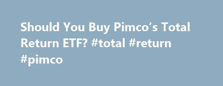 Should You Buy Pimco's Total Return ETF? #total #return #pimco http://ohio.nef2.com/should-you-buy-pimcos-total-return-etf-total-return-pimco/  # YahooNews Should You Buy Pimco's Total Return ETF? It may be the biggest ETF launch since SPY. In March, fixed-income management firm Pimco plans to launch an exchange-traded fund version of its flagship Total Return Mutual Fund (PTTRX). The ETF will be actively managed by Pimco founder and PTTRX leader Bill Gross, often hailed as the best mutual…