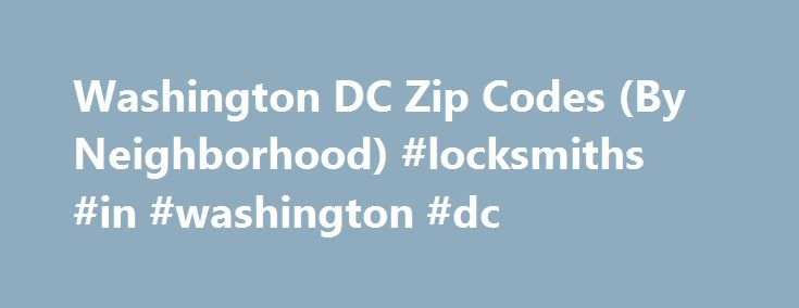 Washington DC Zip Codes (By Neighborhood) #locksmiths #in #washington #dc http://ireland.remmont.com/washington-dc-zip-codes-by-neighborhood-locksmiths-in-washington-dc/  # Washington DC Zip Codes (By Neighborhood) This guide shows the zip codes for each neighborhood in Washington DC arranged in alphabetical order. Refer to this list when mailing packages to destinations in the District of Columbia. ZIP (Zone Improvement Plan) codes are postal codes that were created by the United States…