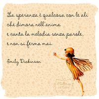 La speranza è qualcosa con le ali, che dimora nell'anima e canta la melodia senza parole, e non si ferma mai - Emily Dickinson