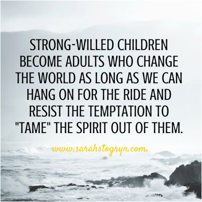 "*Strong-willed children become adults who change the world as long as we can hang on for the ride and resist the temptation to ""tame"" the spirit out of them..."