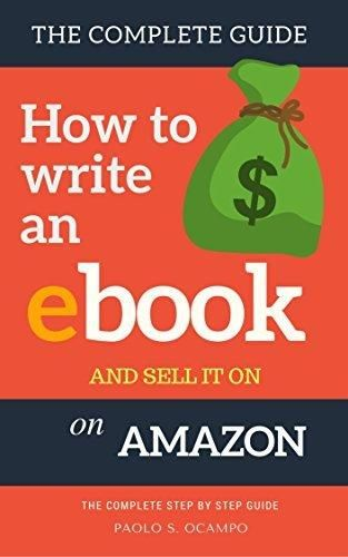 How to write an Ebook and sell it on Amazon: The Complete Step by Step Guide ( How To Write Format and Publish an ebook and Make Money from home)