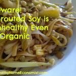 Why Sprouted Soy is Worse Than Unsprouted (Even if Organic)