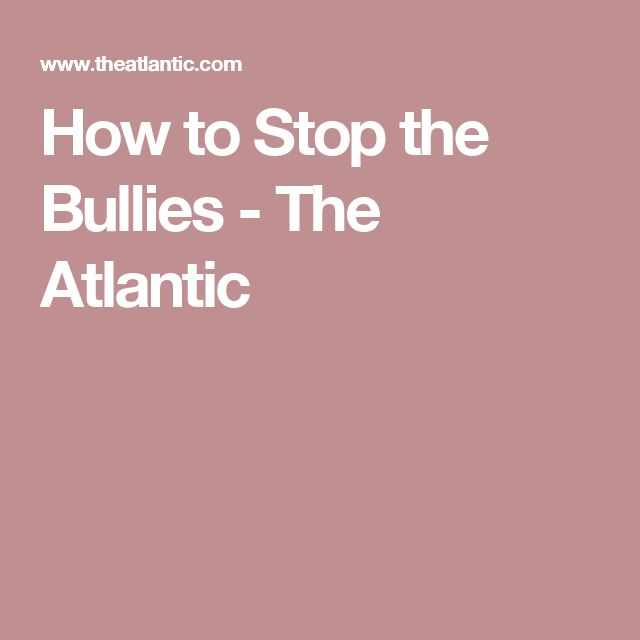 How to Stop the Bullies - The Atlantic