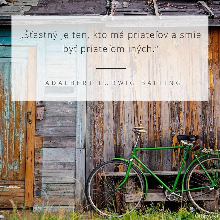 Šťastný je ten, kto ma priateľov a smie byť priateľom iných. - Adalbert Ludwig Balling
