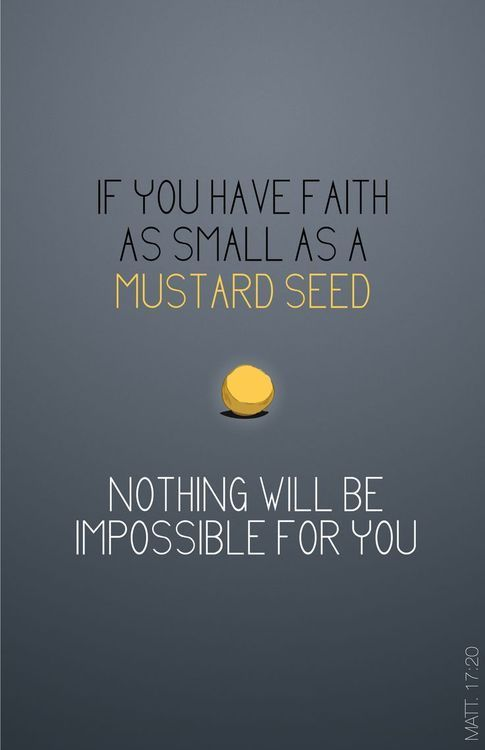 """"""" For truly I say to you, if you have faith the size of a mustard grain, you will say to this mountain, 'Move from here to there,' and it will move and nothing will be impossible for you."""" - Matthew 17: 20"""