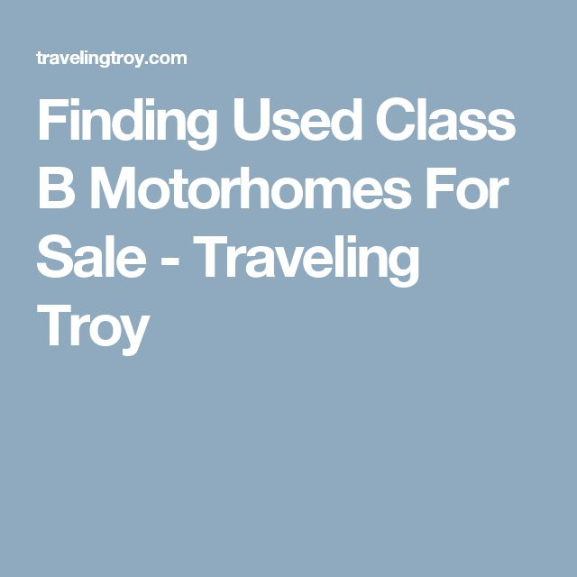Finding Used Class B Motorhomes For Sale - Traveling Troy