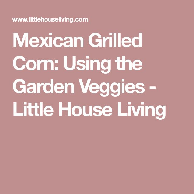 Mexican Grilled Corn: Using the Garden Veggies - Little House Living