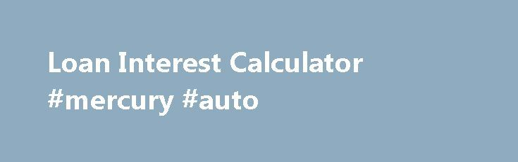 Loan Interest Calculator #mercury #auto http://italy.remmont.com/loan-interest-calculator-mercury-auto/  #auto interest calculator # Get this calculator for your site: Loan Interest Formula: Monthly Payment = PMT(Annual Interest Rate, Number of Years in Loan, Loan Amount, 0) Loan Interest Definition This free online Interest Calculator is so easy that almost anyone can use it and it s fast to boot! All you have to do to learn how to do interest calculations in a flash is just enter in the…