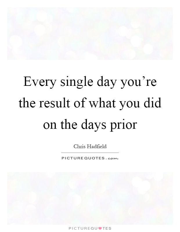 Every single day you're the result of what you did on the days prior. Chris Hadfield quotes on PictureQuotes.com.