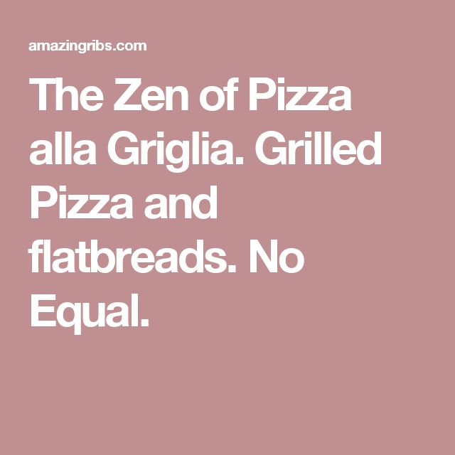 The Zen of Pizza alla Griglia. Grilled Pizza and flatbreads. No Equal.