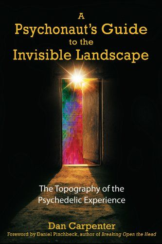 A Psychonaut's Guide to the Invisible Landscape: The Topography of the Psychedelic Experience by [Carpenter, Dan]
