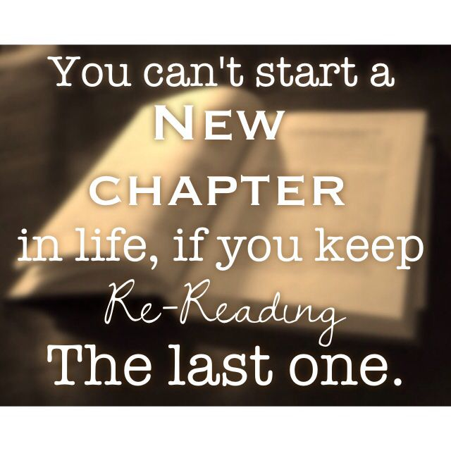 You can't start a new chapter in life, when you keep re-reading the last one.