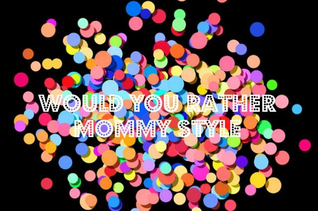 Would you rather tag mommy style - Mamaliefde