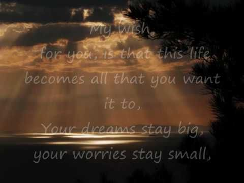 "Rascal Flatts ~ My Wish - ""My wish for you is that this life becomes all that you want it to. Your dreams stay big, your worries stay small, you never need to carry more than you can hold. And while you're out there gettin' where you're gettin' to, I hope you know somebody loves you and wants the same things too.Yeah, this is my wish."""