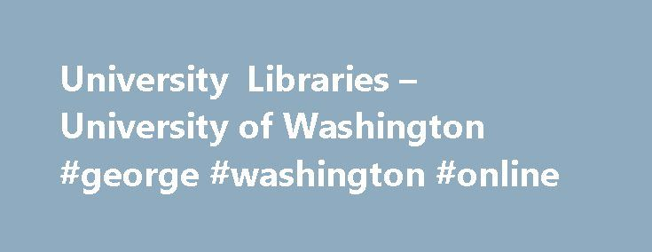University Libraries – University of Washington #george #washington #online http://san-diego.nef2.com/university-libraries-university-of-washington-george-washington-online/  # University of Washington Libraries Main menu Articles Research Databases Literature on your research topic and direct access to articles online, when available at UW. E-Journals Alphabetical list of electronic journal titles held at UW. Encyclopedias Dictionaries Resources for looking up quick facts and background…