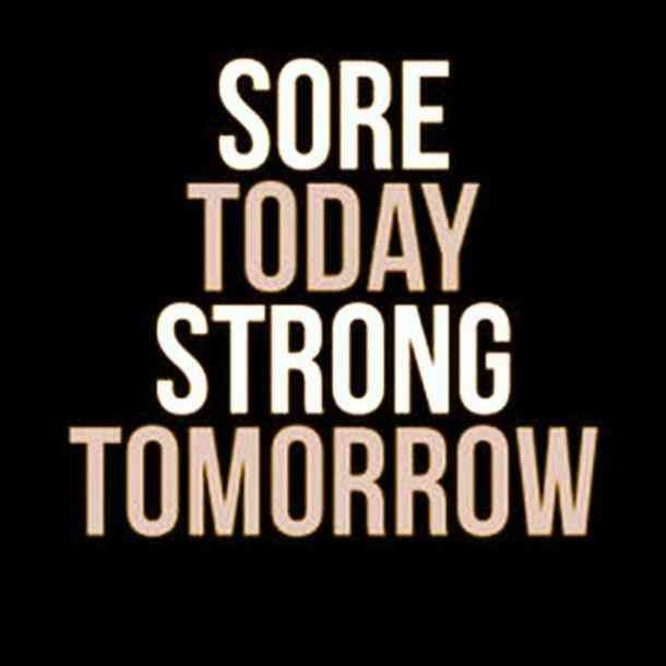"""Sore today. Strong tomorrow."""