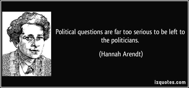 Political questions are far too serious to be left to the politicians.  - Hannah Arendt