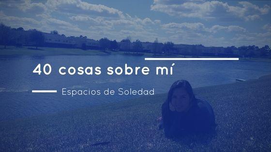 Espacios de Soledad: 40 cosas sobre mí