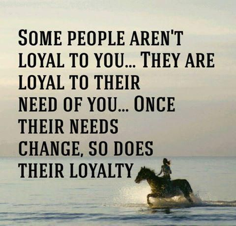 """Know which kind of people you really have around you and if they are truly loyal...or just needy. """"Some people aren't loyal to you...they are loyal to their need of you...once their needs change, so does their loyalty."""""""