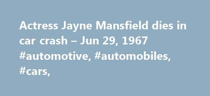 Actress Jayne Mansfield dies in car crash – Jun 29, 1967 #automotive, #automobiles, #cars, http://malaysia.nef2.com/actress-jayne-mansfield-dies-in-car-crash-jun-29-1967-automotive-automobiles-cars/  # Actress Jayne Mansfield dies in car crash Blonde bombshell actress Jayne Mansfield is killed instantly on this day in 1967 when the car in which she is riding strikes the rear of a trailer truck on Interstate-90 east of New Orleans, Louisiana. Mansfield had been on her way to New Orleans from…