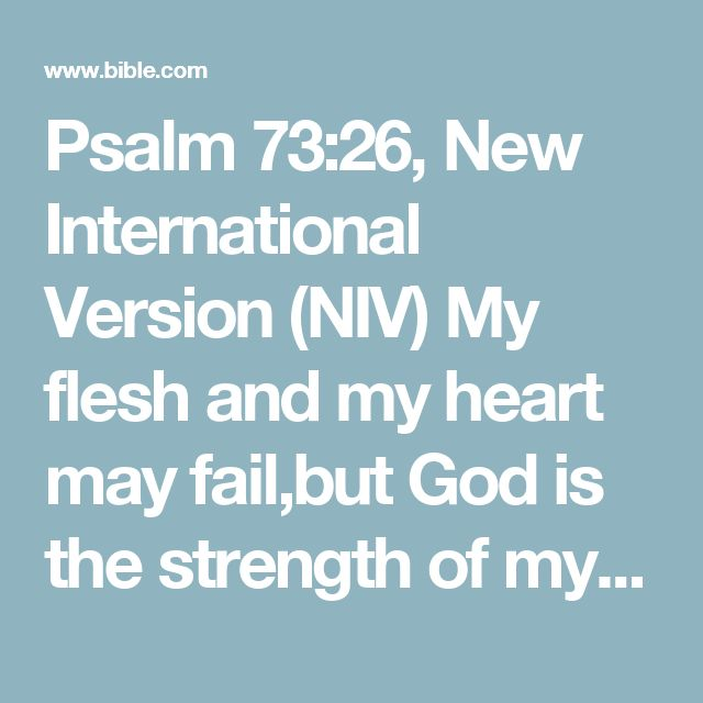 Psalm 73:26, New International Version (NIV) My flesh and my heart may fail,but God is the strength of my heartand my portion forever.