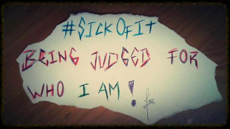 #SickOfIt, Being judged for who I AM!!