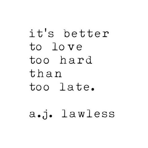 It's better to love too hard than too late. - I've been told I care too much. I don't fall for everyone though. When I find a truly unique & beautiful human being, I will care deeply for them. Maybe too much, & too carelessly. Oh well, I'd rather care with my whole heart than not care at all.