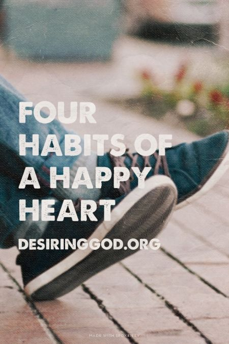 """FOUR HABITS OF A HAPPY HEART // """"True happiness — the kind that really anchors, satisfies, inspires, and lasts — is not something to be taken for granted. It's not a reasonable, predictable, effortless expectation, not even heading into the freedom and rest of the weekend. Happiness can be very hard work..."""""""