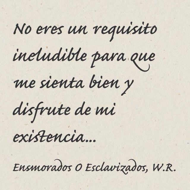 No eres un requisito ineludible para que me sienta bien y disfrute de mi existencia... Enamorados o Esclavizados, Walter Riso