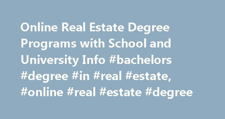 Online Real Estate Degree Programs with School and University Info #bachelors #degree #in #real #estate, #online #real #estate #degree http://internet.remmont.com/online-real-estate-degree-programs-with-school-and-university-info-bachelors-degree-in-real-estate-online-real-estate-degree/  # Online Real Estate Degree Programs with School and University Info Essential Information Online real estate programs and individual courses can be found mainly at traditional four-year universities or…