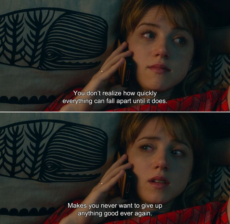 ― What If (2013) Chantry: You don't realize how quickly everything can fall apart until it does. Makes you never want to give up anything good ever again.