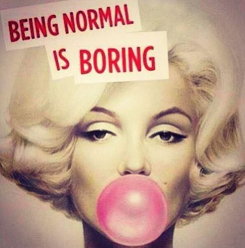 I tried being normal once, worst two minutes of my life! Even Marilyn knew that;)