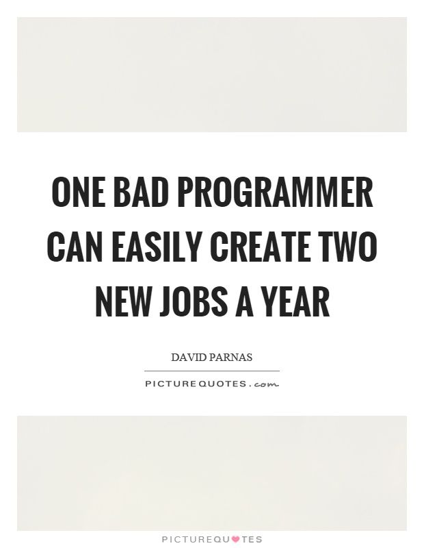 One bad programmer can easily create two new jobs a year. New job quotes on PictureQuotes.com.