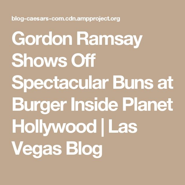 Gordon Ramsay Shows Off Spectacular Buns at Burger Inside Planet Hollywood | Las Vegas Blog