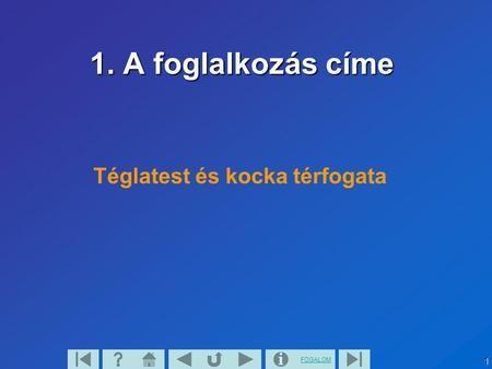 FOGALOM1 1. A foglalkozás címe Téglatest és kocka térfogata.