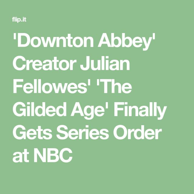 'Downton Abbey' Creator Julian Fellowes' 'The Gilded Age' Finally Gets Series Order at NBC
