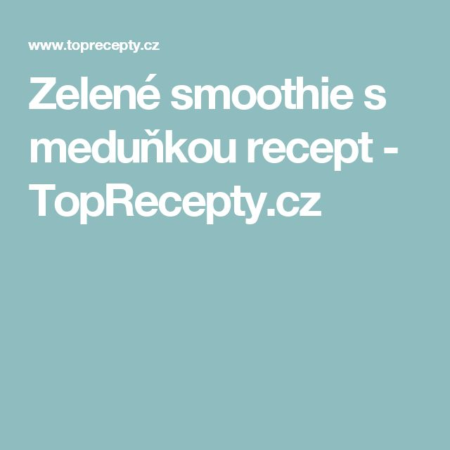 Zelené smoothie s meduňkou recept - TopRecepty.cz