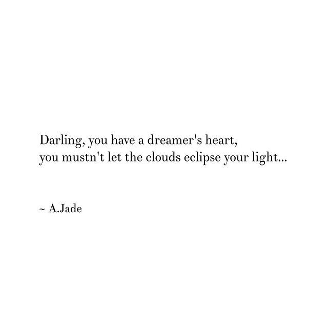"""Darling, you have a dreamers heart, you mustn't let the clouds eclipse your light ..."" -A. Jade"