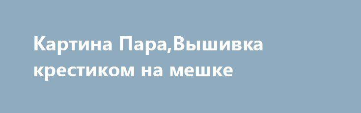 """Картина Пара,Вышивка крестиком на мешке http://brandar.net/ru/a/ad/kartina-paravyshivka-krestikom-na-meshke/  Старинная Картина Вышита Крестиком на мешке.Вышивалась во времена """"Голодомора""""Размер 70х559 крестиков на см2.Не поддавалась реконструкции.Сохранилась в хорошем состоянии.В единственном экземпляреОтправлю по УкраинеПо Всем Вопросам в лс"""