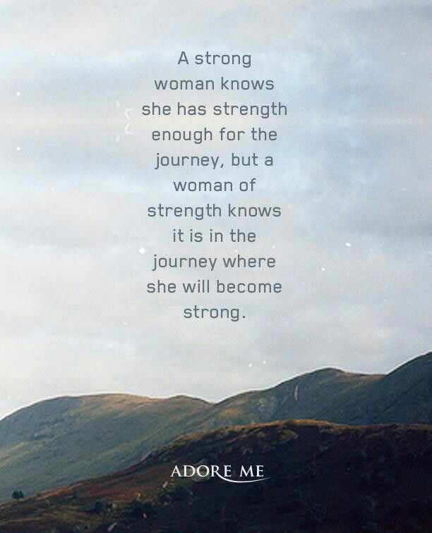 A strong woman knows she has strength for the journey, but a woman of strength knows it is in the journey where she will become strong.