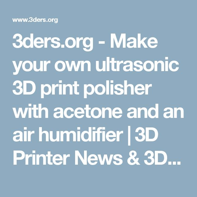3ders.org - Make your own ultrasonic 3D print polisher with acetone and an air humidifier   3D Printer News & 3D Printing News