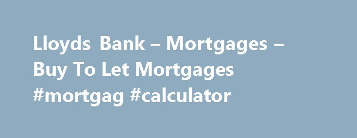Lloyds Bank – Mortgages – Buy To Let Mortgages #mortgag #calculator http://mortgages.remmont.com/lloyds-bank-mortgages-buy-to-let-mortgages-mortgag-calculator/  #best mortgages # Buying to let Making buy-to-let mortgages easy You could apply for a buy-to-let mortgage if: You are at least 25 years old You will not be over 75 years old at the end of your mortgage term … Continue reading →