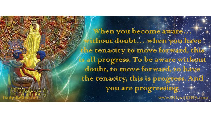 DAILY REFLECTION August 16 When you become aware… without doubt… when you have the tenacity to move forward, this is all progress. To be aware without doubt, to move forward, to have the tenacity, this is progress. And you are progressing.