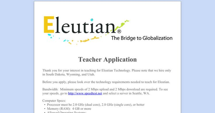 Thank you for your interest in teaching for Eleutian Technology. Please note that we hire only in South Dakota, Wyoming, and Utah.   Before you apply, please look over the technology requirements needed to teach for Eleutian.  Bandwidth:  Minimum speeds of 2 Mbps upload and 2 Mbps download are required. To see your speeds, go to http://www.speedtest.net and select a server in Seattle, WA.  Computer Specs:   •  Processor must be 2.0 GHz (dual core), 2.8 GHz (single core), or better ...
