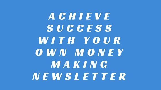 HOW TO ACHIEVE SUCCESS WITH YOUR OWN MONEY MAKING NEWSLETTER