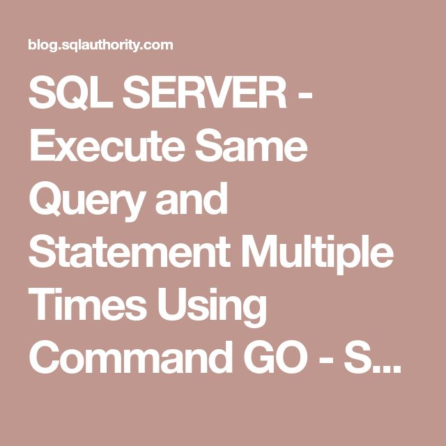 SQL SERVER - Execute Same Query and Statement Multiple Times Using Command GO - SQL Authority with Pinal Dave