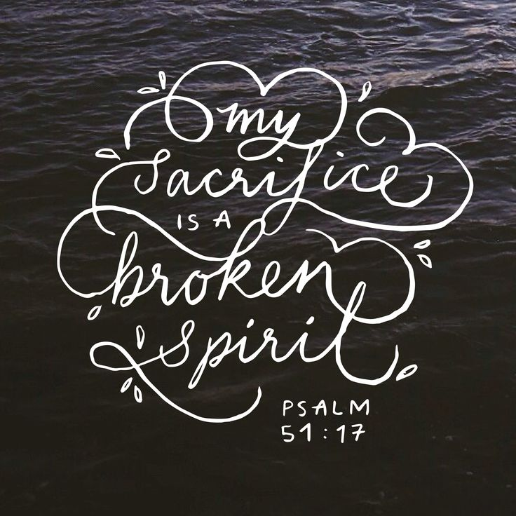 My sacrifice is a broken spirit. Psalm 51:17